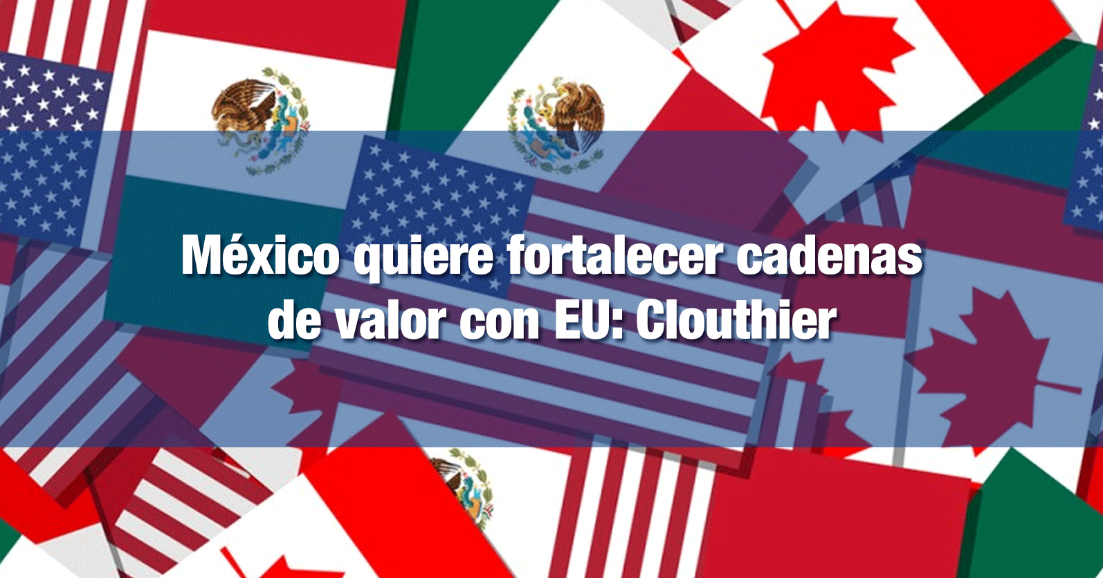 México quiere fortalecer cadenas de valor con Estados Unidos: Clouthier