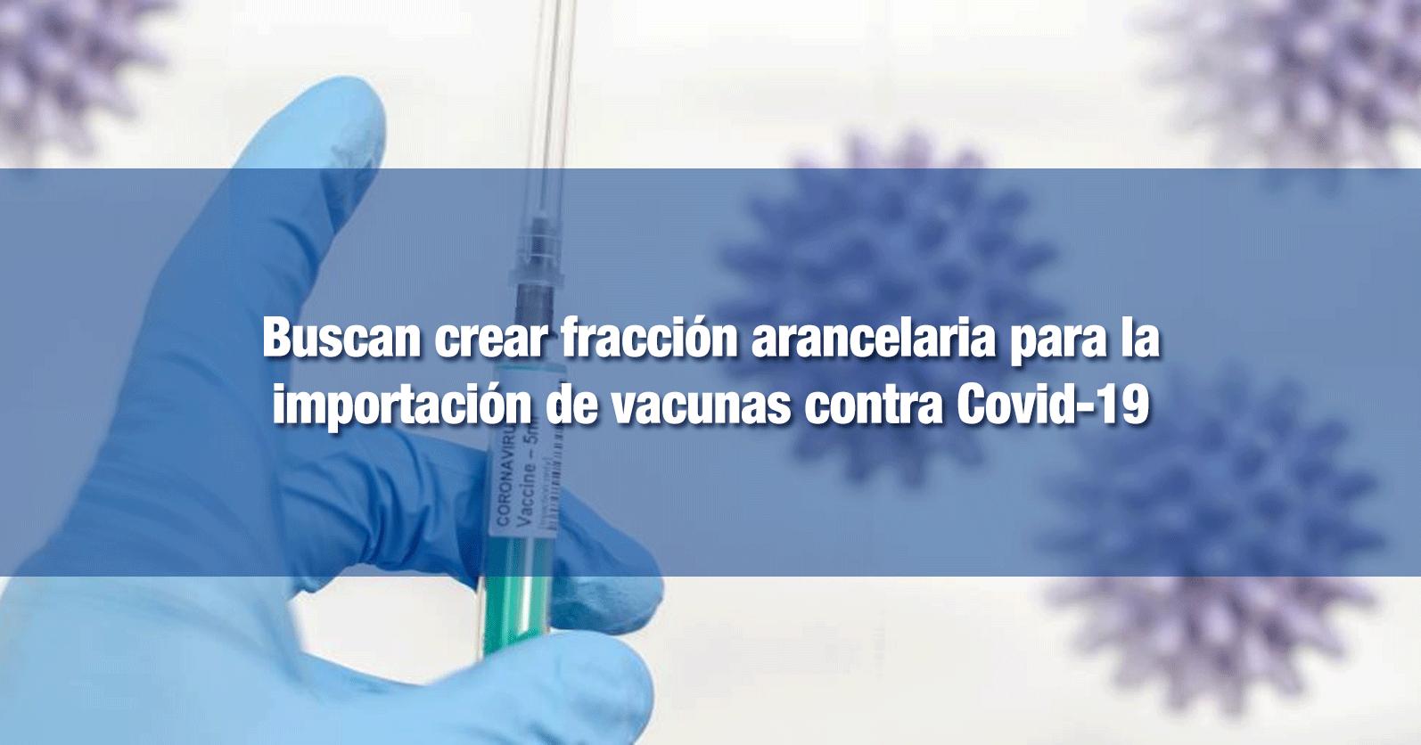 Buscan crear fracción arancelaria para la importación de vacunas contra Covid-19