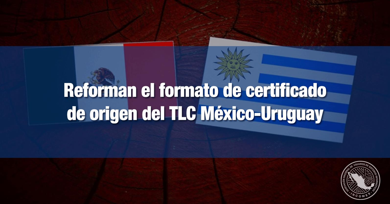 Reforman el formato de certificado de origen del TLC México-Uruguay