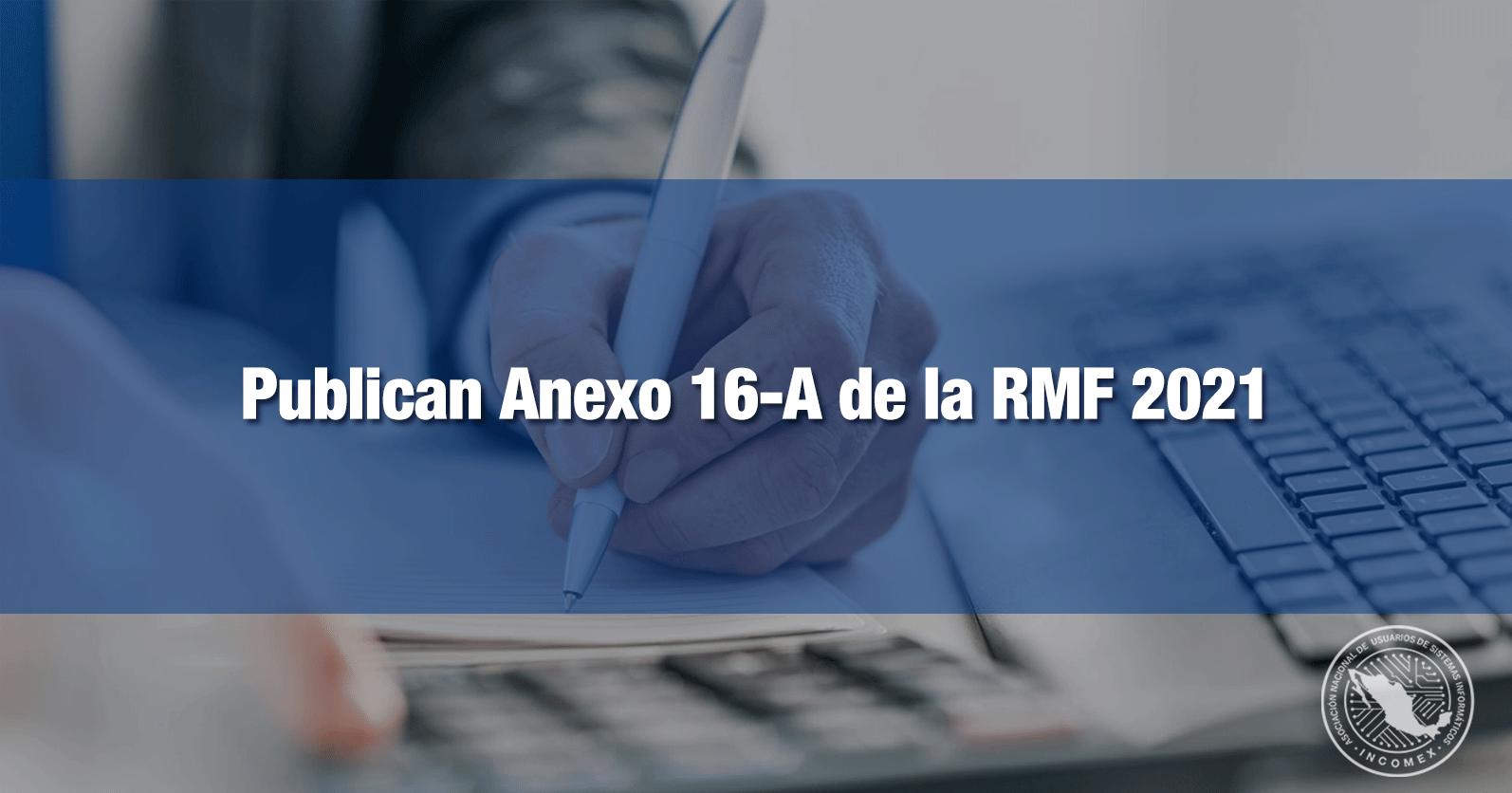 Publican Anexo 16-A de la RMF 2021