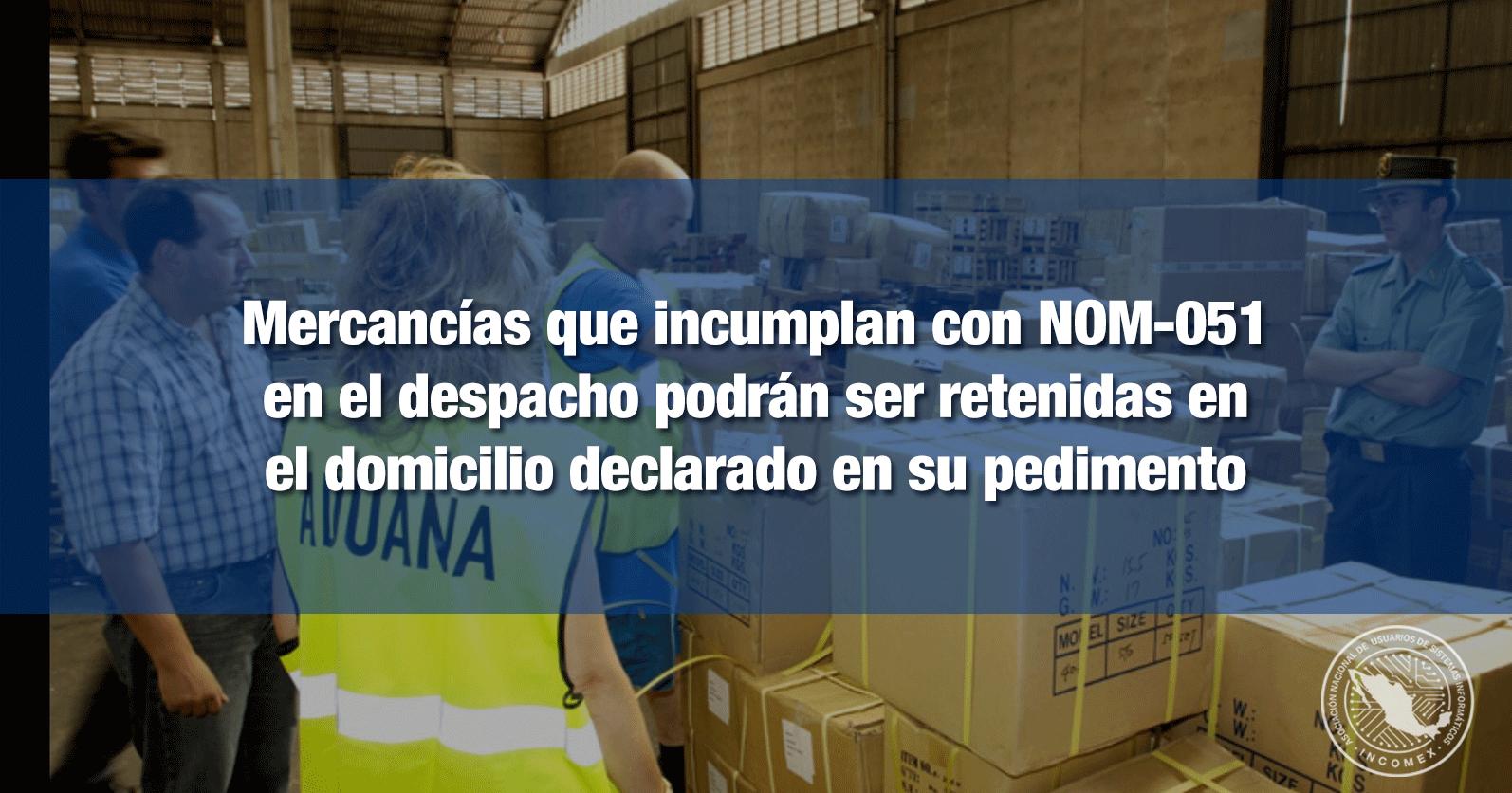 Mercancías que incumplan con NOM-051 en el despacho podrán ser retenidas en el domicilio declarado en su pedimento