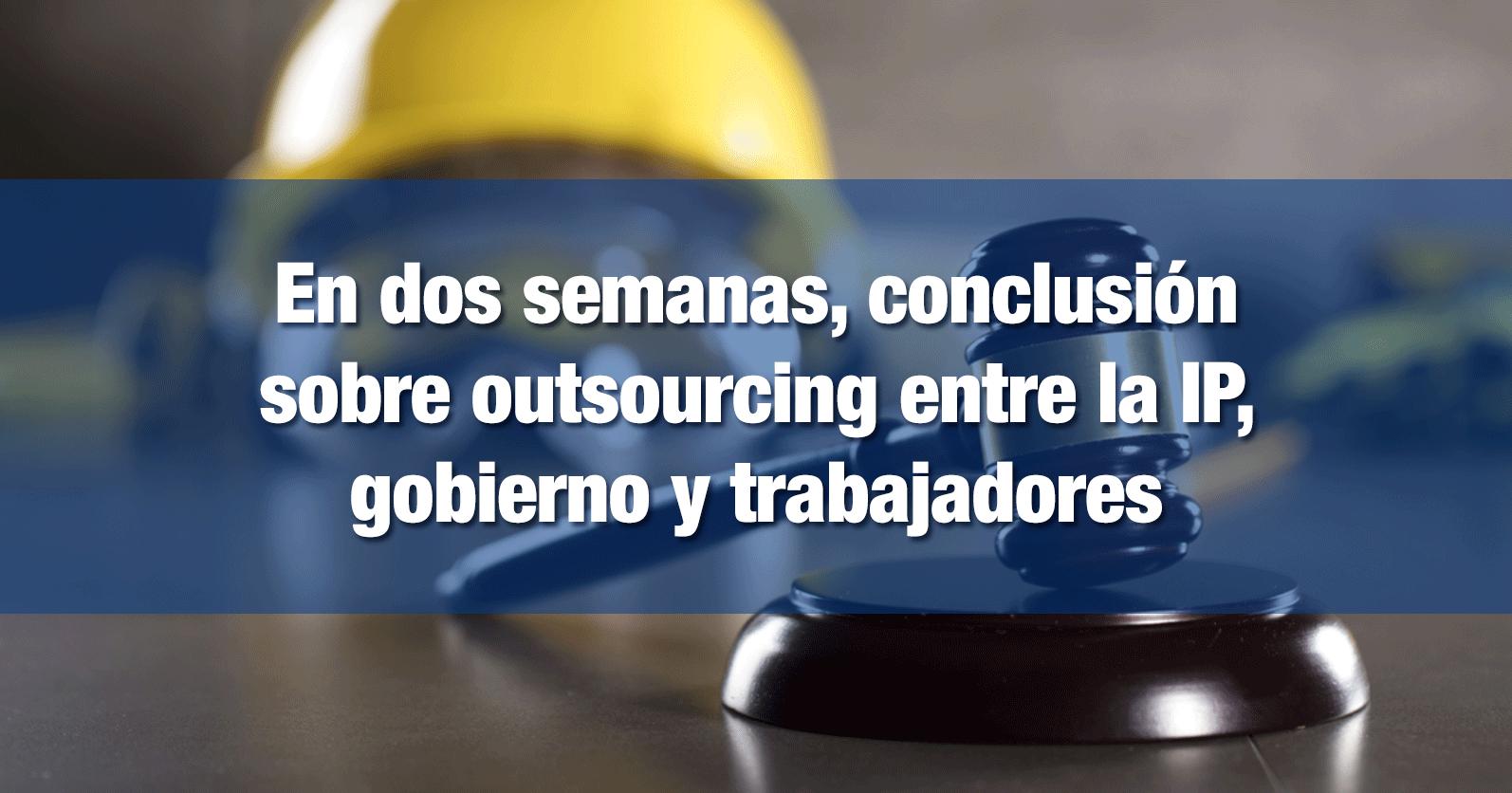 En dos semanas, conclusión sobre outsourcing entre la IP, gobierno y trabajadores