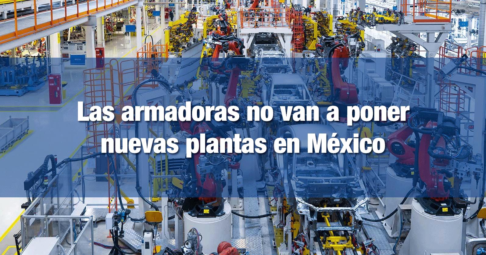 Las armadoras no van a poner nuevas plantas en México