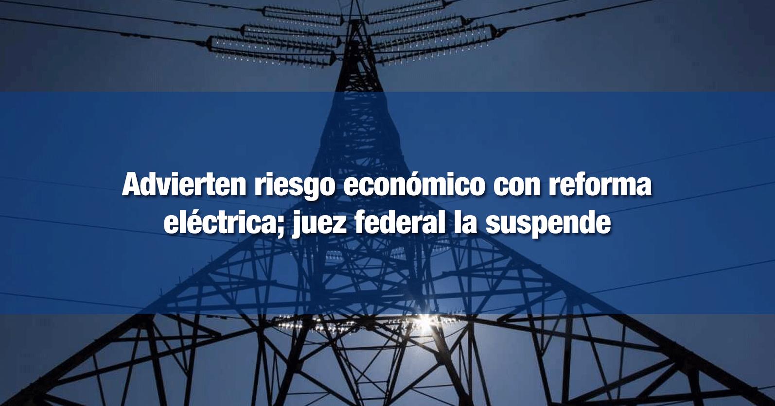 Advierten riesgo económico con reforma eléctrica; juez federal la suspende