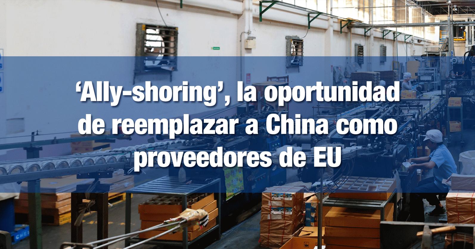 'Ally-shoring', la oportunidad de reemplazar a China como proveedores de EU