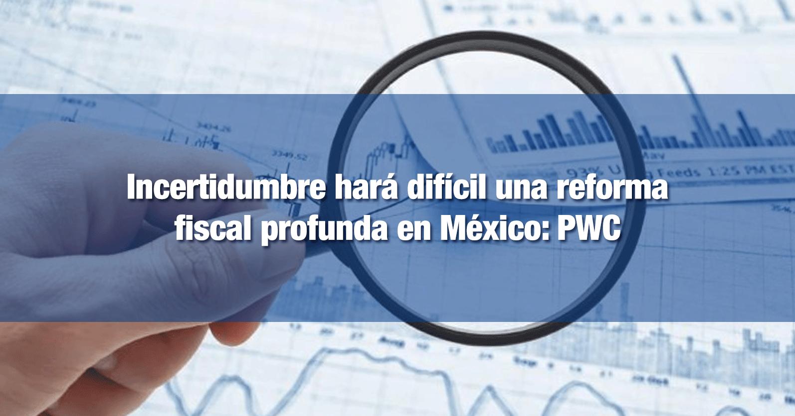 Incertidumbre hará difícil una reforma fiscal profunda en México: PWC