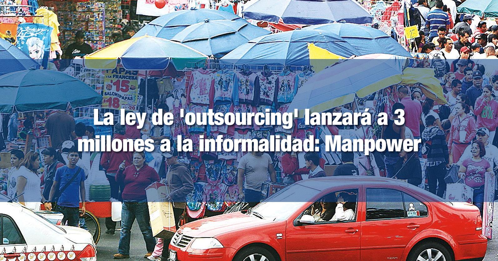 La ley de 'outsourcing' lanzará a 3 millones a la informalidad: Manpower