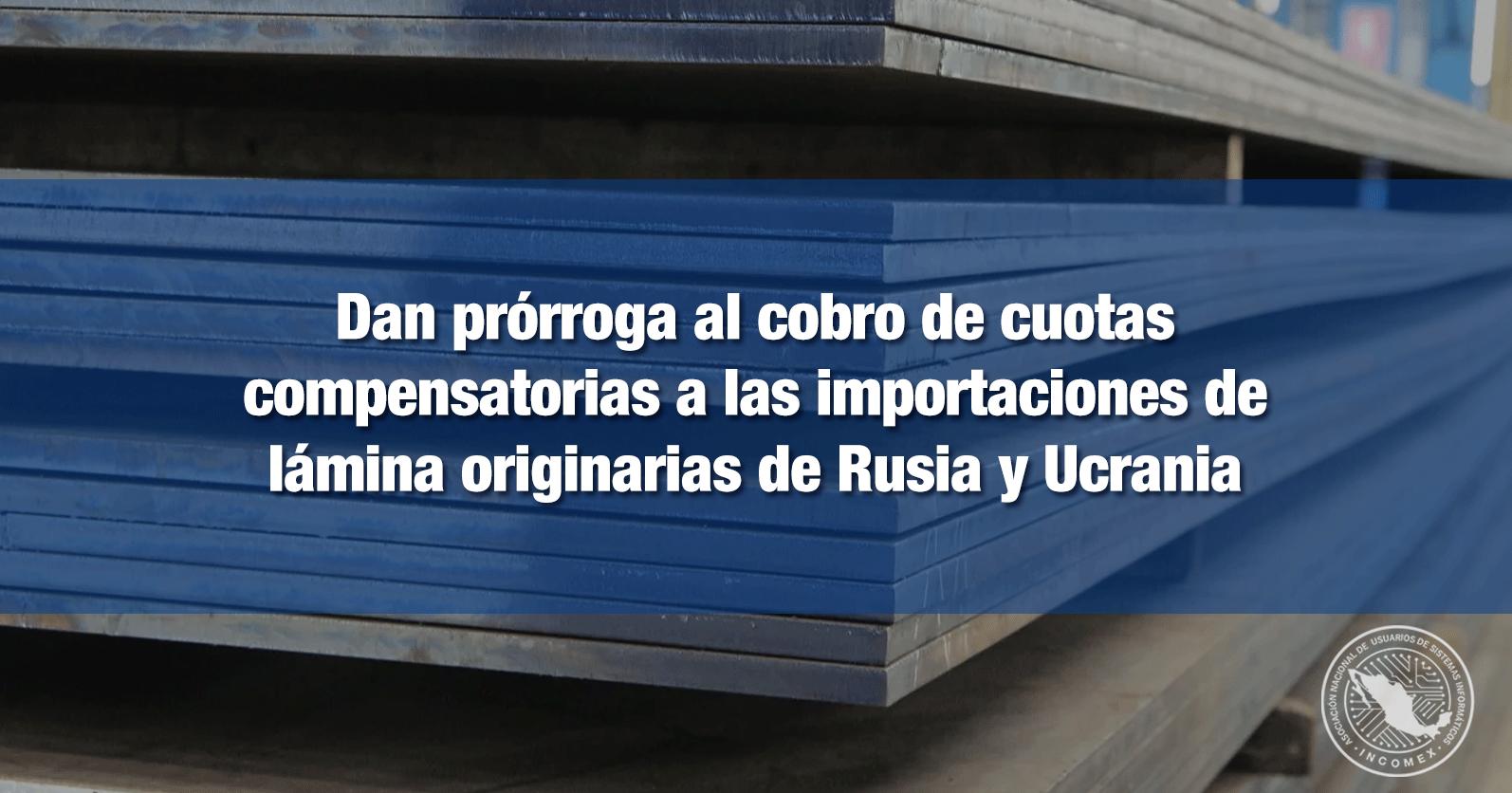 Dan prórroga al cobro de cuotas compensatorias a las importaciones de lámina originarias de Rusia y Ucrania