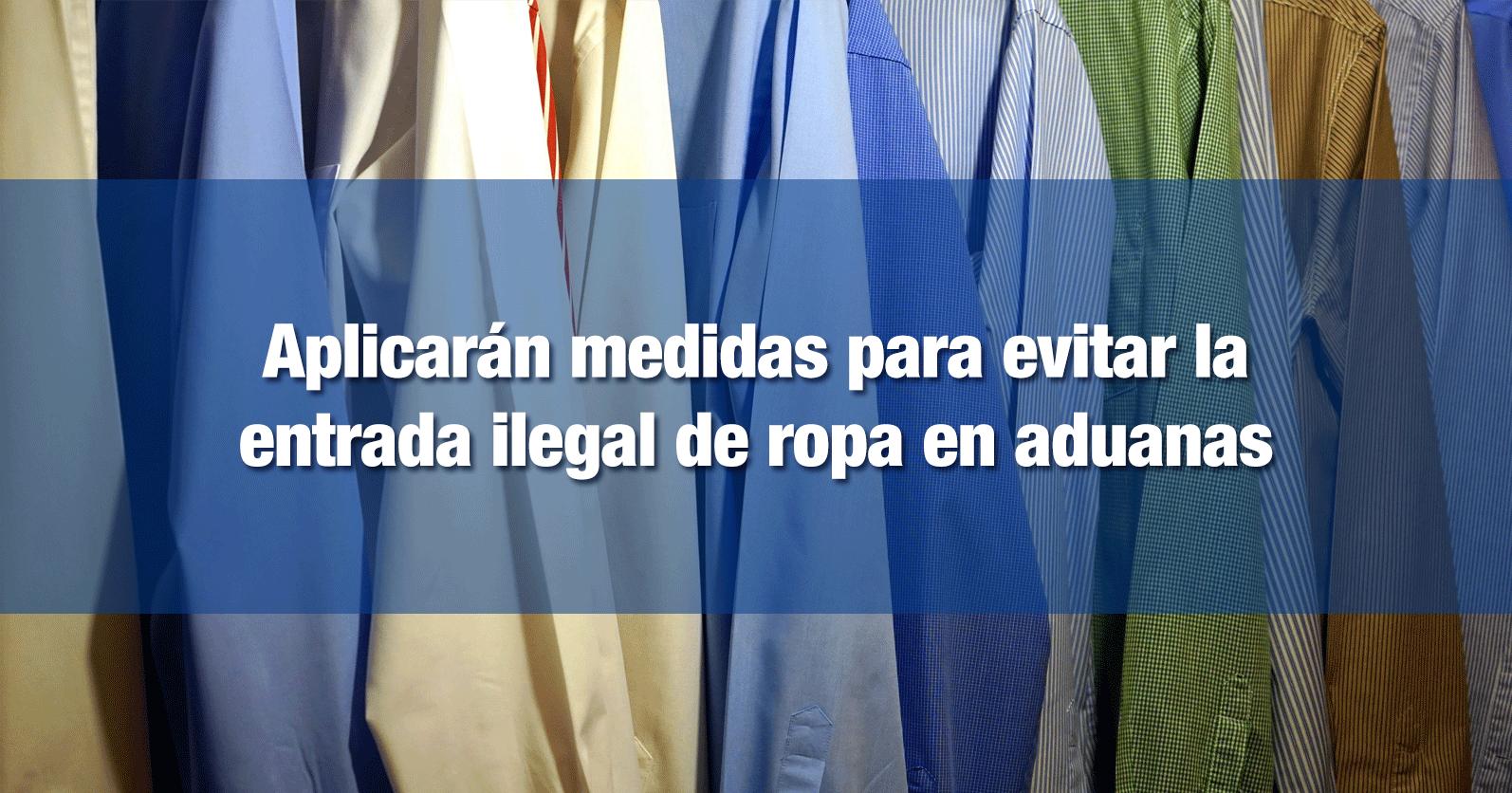 Aplicarán medidas para evitar la entrada ilegal de ropa en aduanas