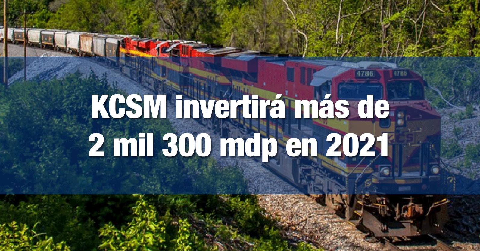 KCSM invertirá más de 2 mil 300 mdp en 2021