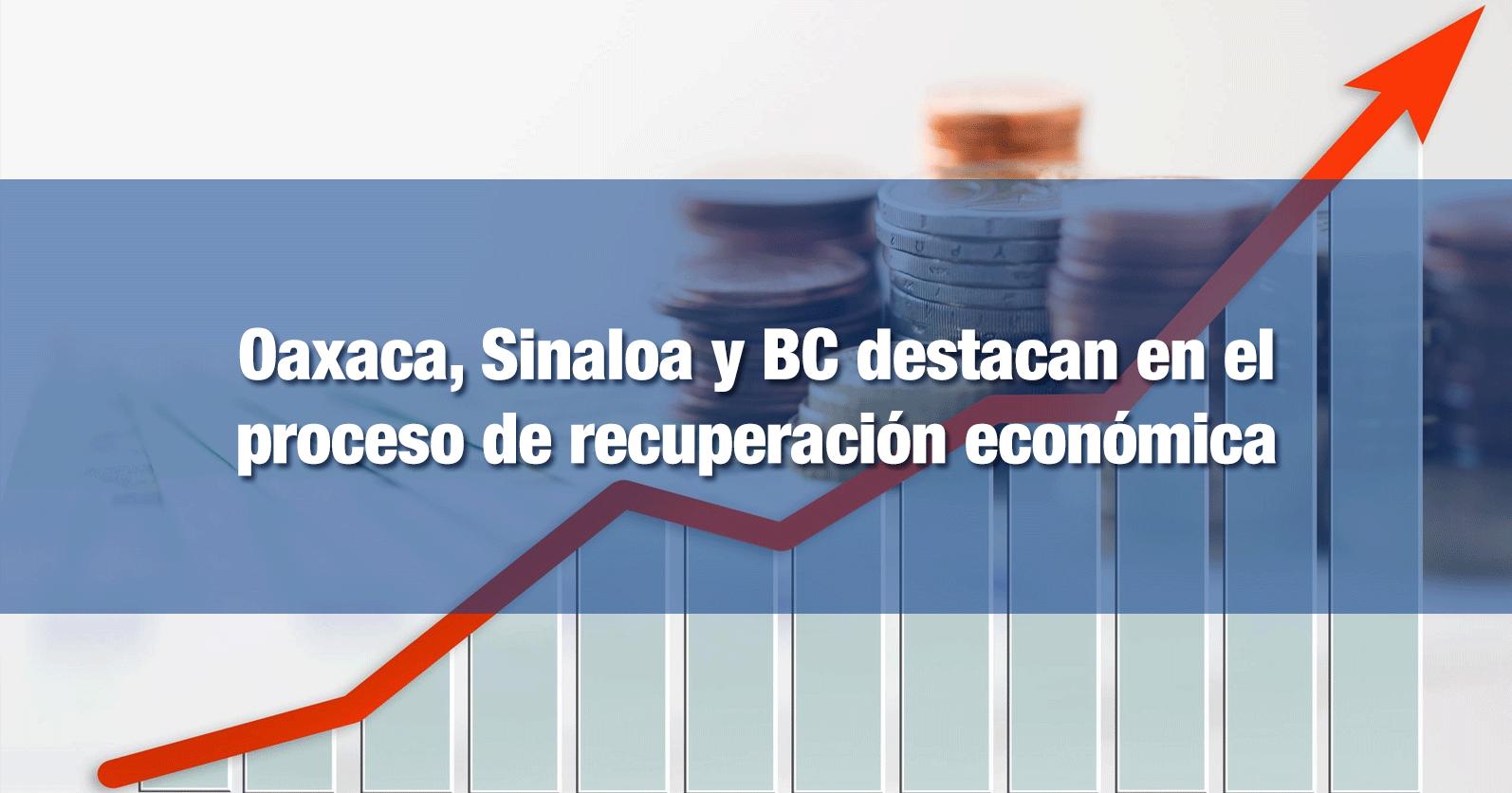 Oaxaca, Sinaloa y BC destacan en el proceso de recuperación económica