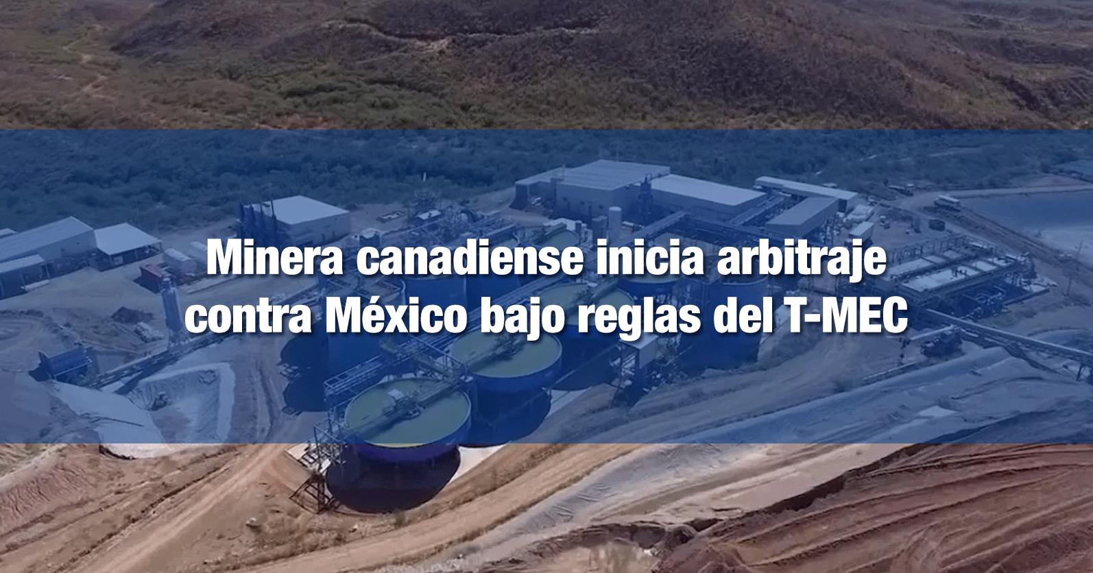 Minera canadiense inicia arbitraje contra México bajo reglas del T-MEC