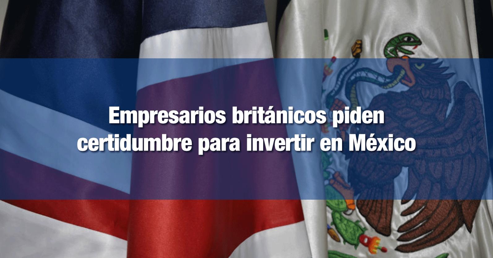 Empresarios británicos piden certidumbre para invertir en México