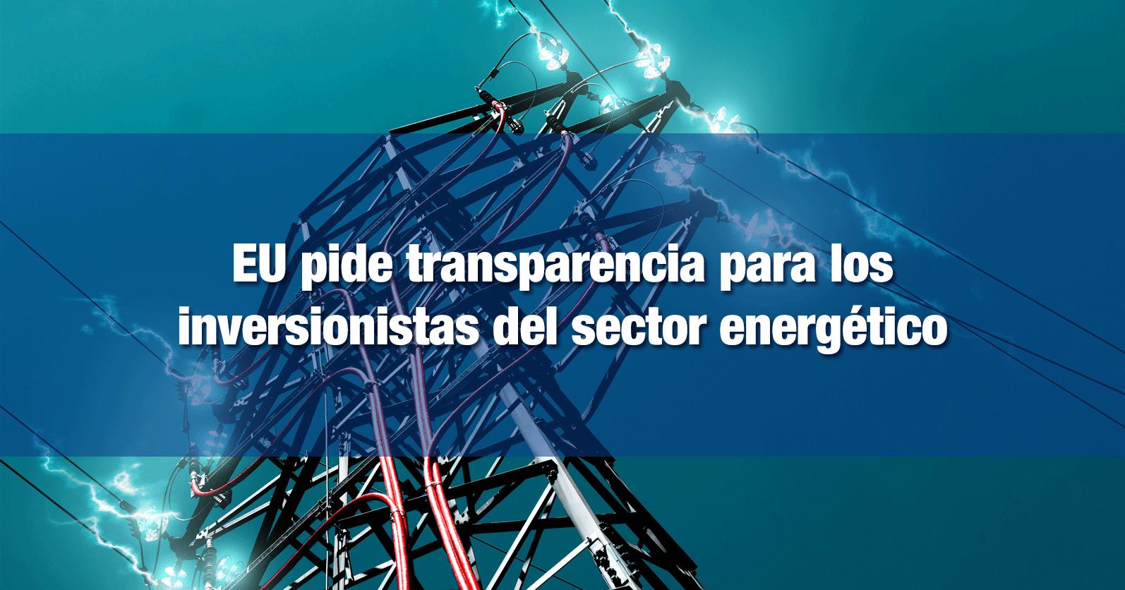 EU pide transparencia para los inversionistas del sector energético