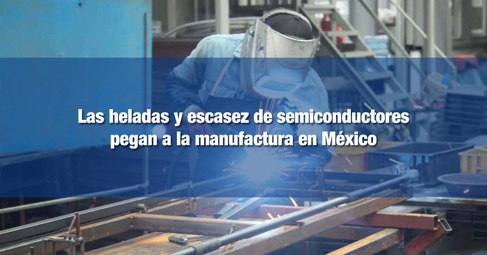 Las heladas y escasez de semiconductores pegan a la manufactura en México