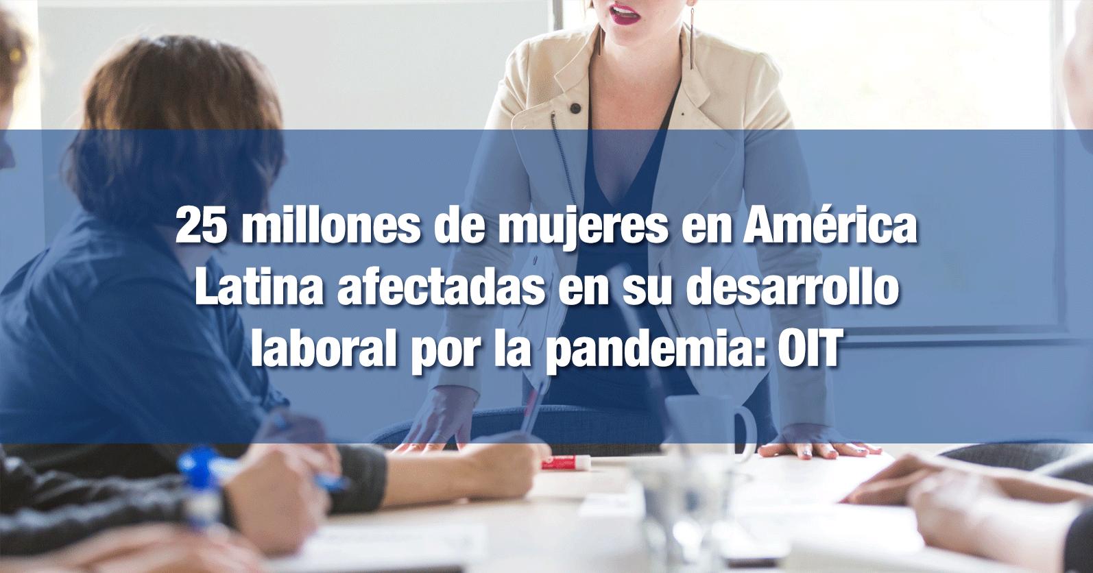 25 millones de mujeres en América Latina afectadas en su desarrollo laboral por la pandemia: OIT