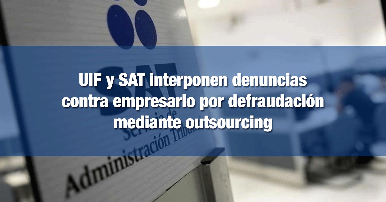 UIF y SAT interponen denuncias contra empresario por defraudación mediante outsourcing