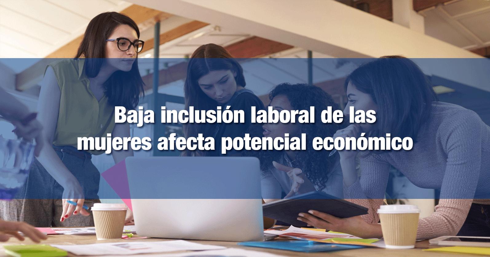 Baja inclusión laboral de las mujeres afecta potencial económico