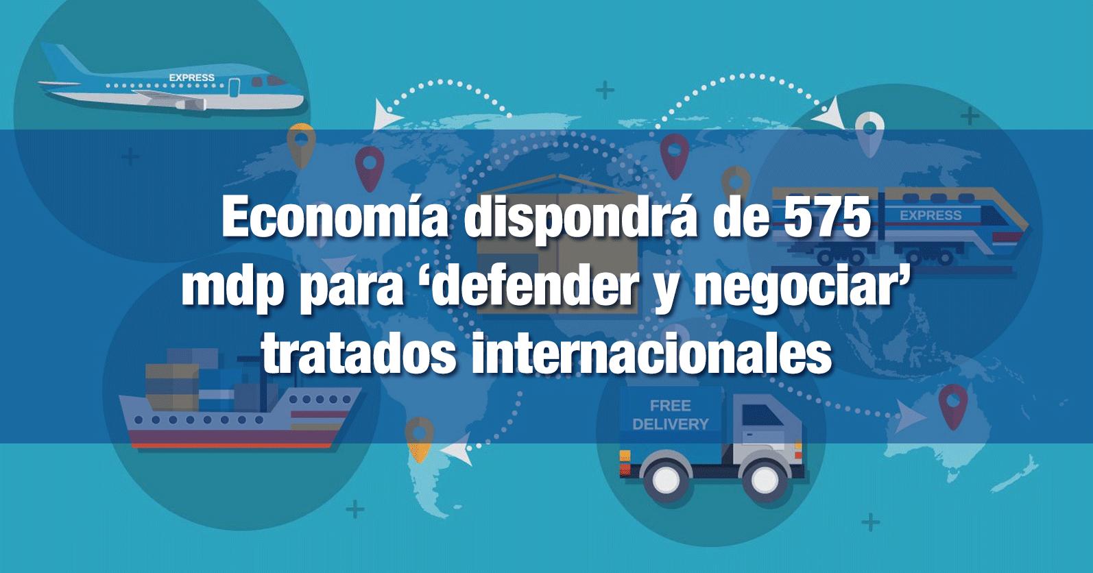 Economía dispondrá de 575 mdp para 'defender y negociar' tratados internacionales