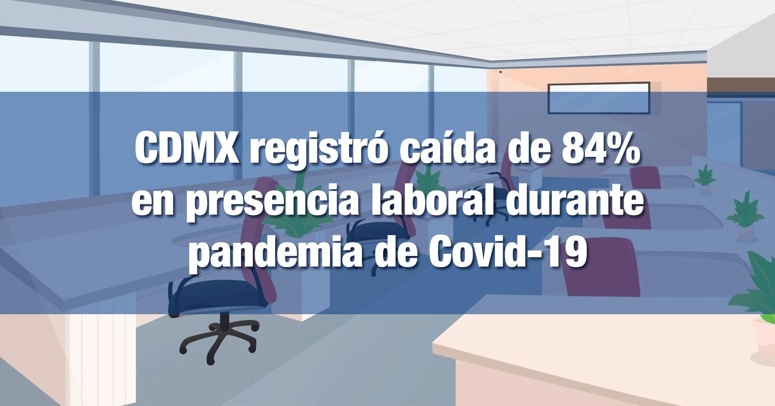 CDMX registró caída de 84% en presencia laboral durante pandemia de Covid-19