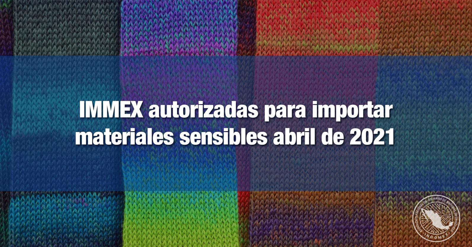 IMMEX autorizadas para importar materiales sensibles abril de 2021