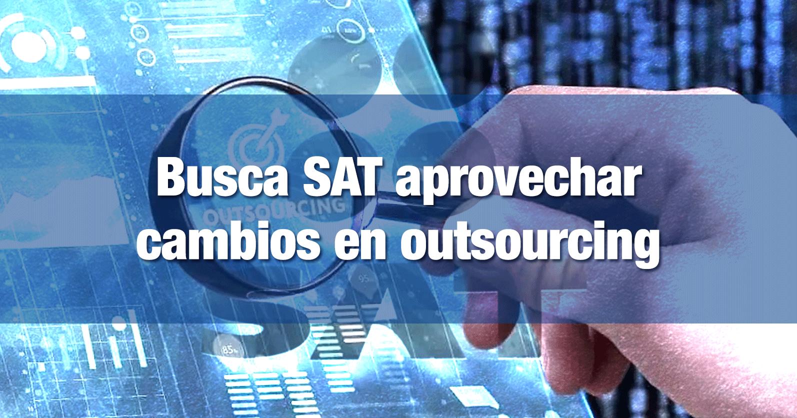 Busca SAT aprovechar cambios en outsourcing