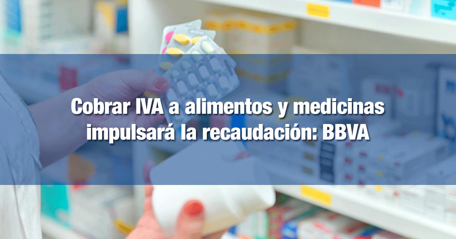 Cobrar IVA a alimentos y medicinas impulsará la recaudación, sugiere BBVA