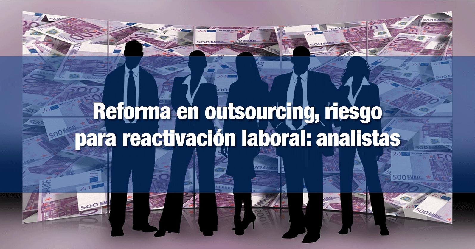 Reforma en outsourcing, riesgo para reactivación laboral: analistas