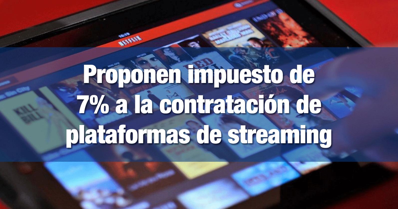 Proponen impuesto de 7% a la contratación de plataformas de streaming