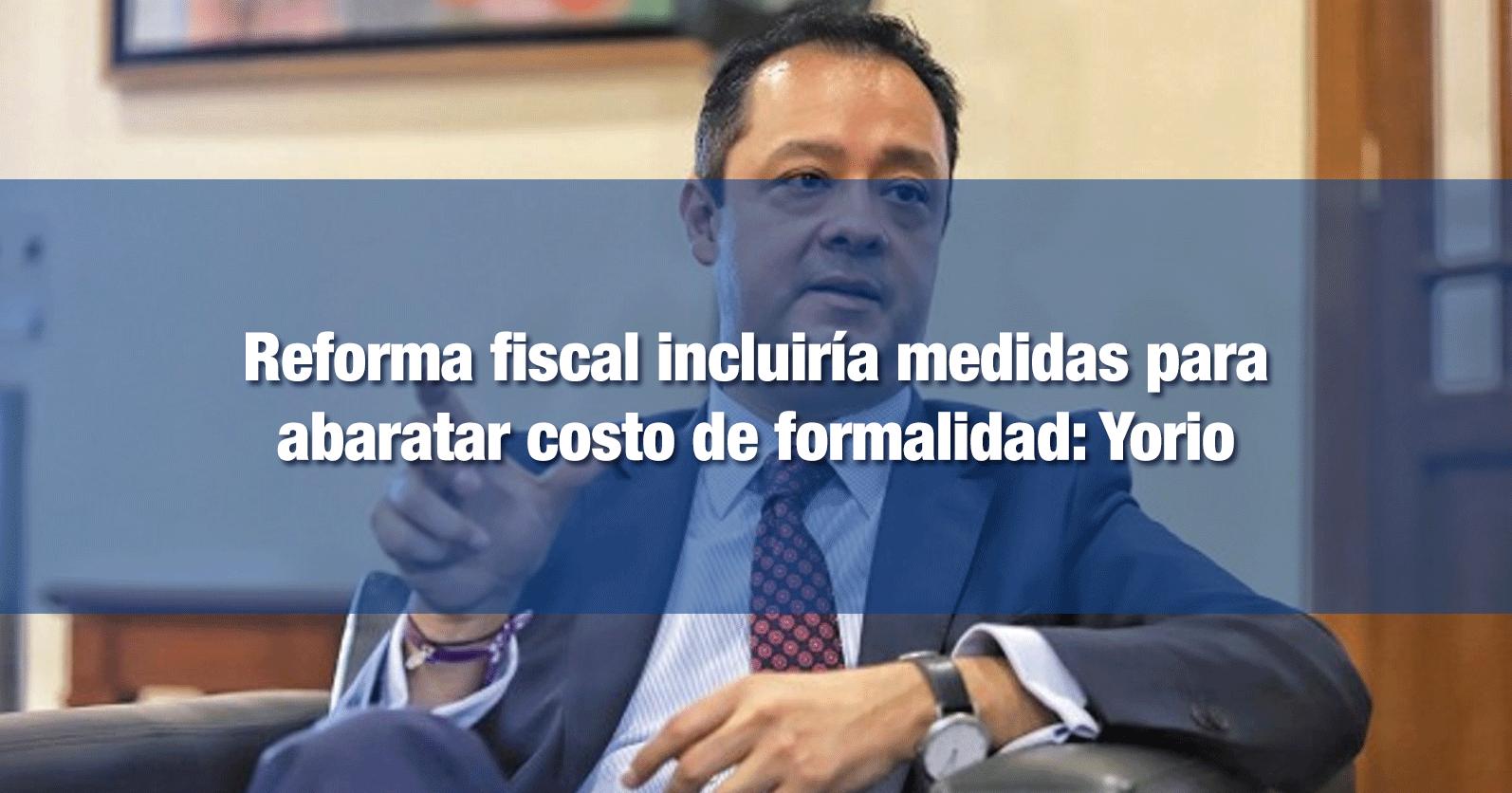 Reforma fiscal incluiría medidas para abaratar costo de formalidad: Yorio