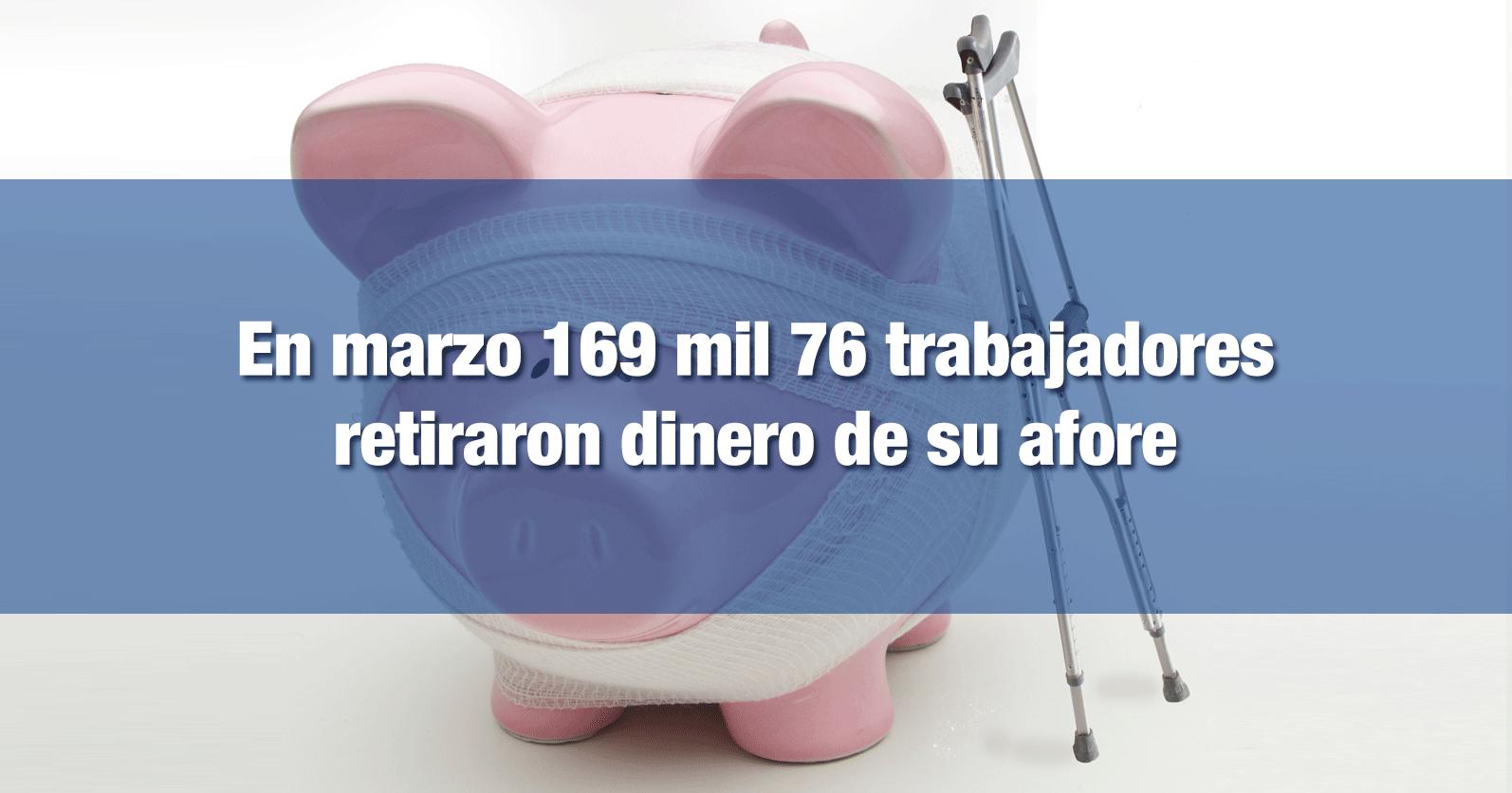 En marzo 169 mil 76 trabajadores retiraron dinero de su afore