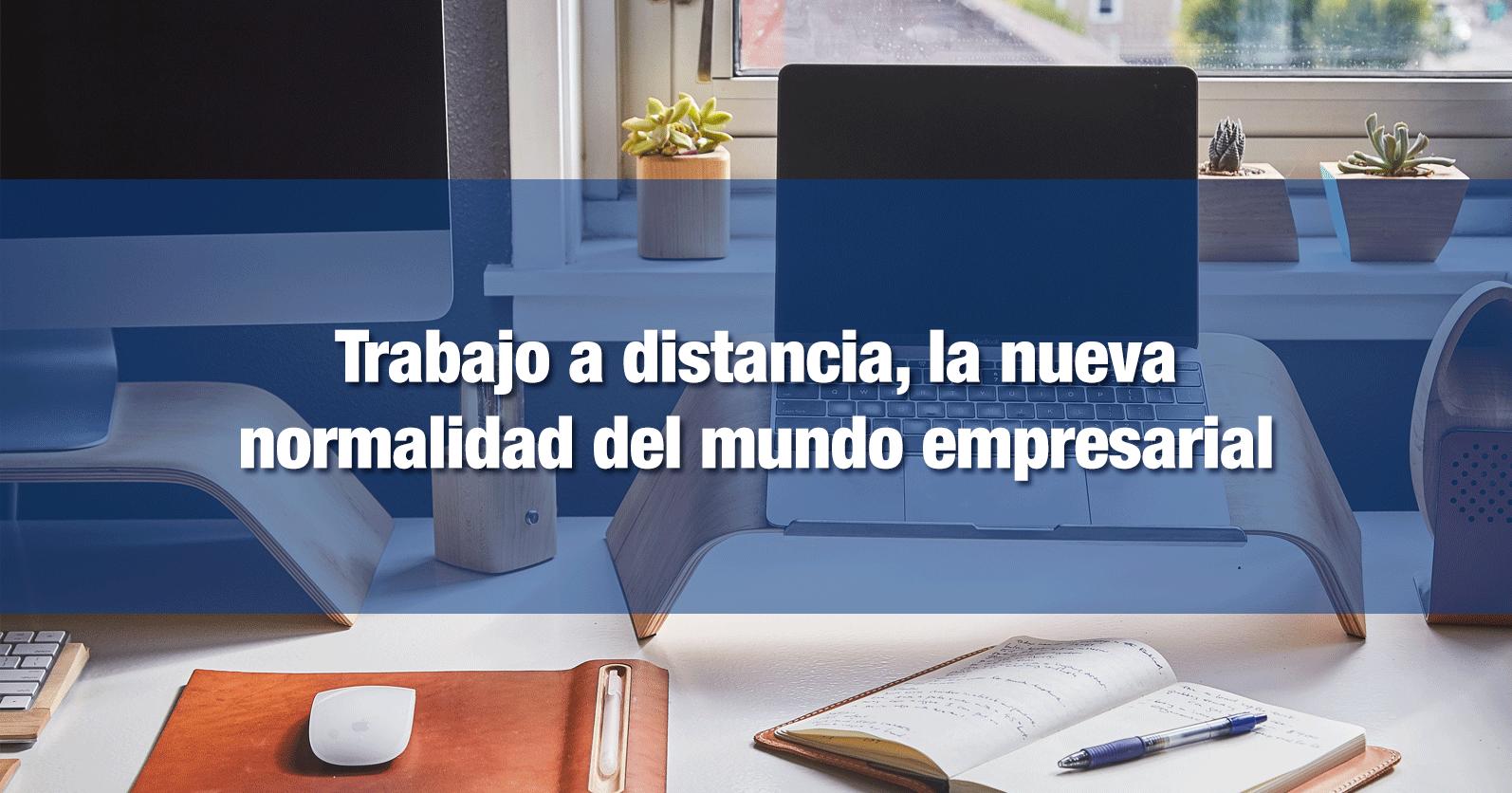 Trabajo a distancia, la nueva normalidad del mundo empresarial