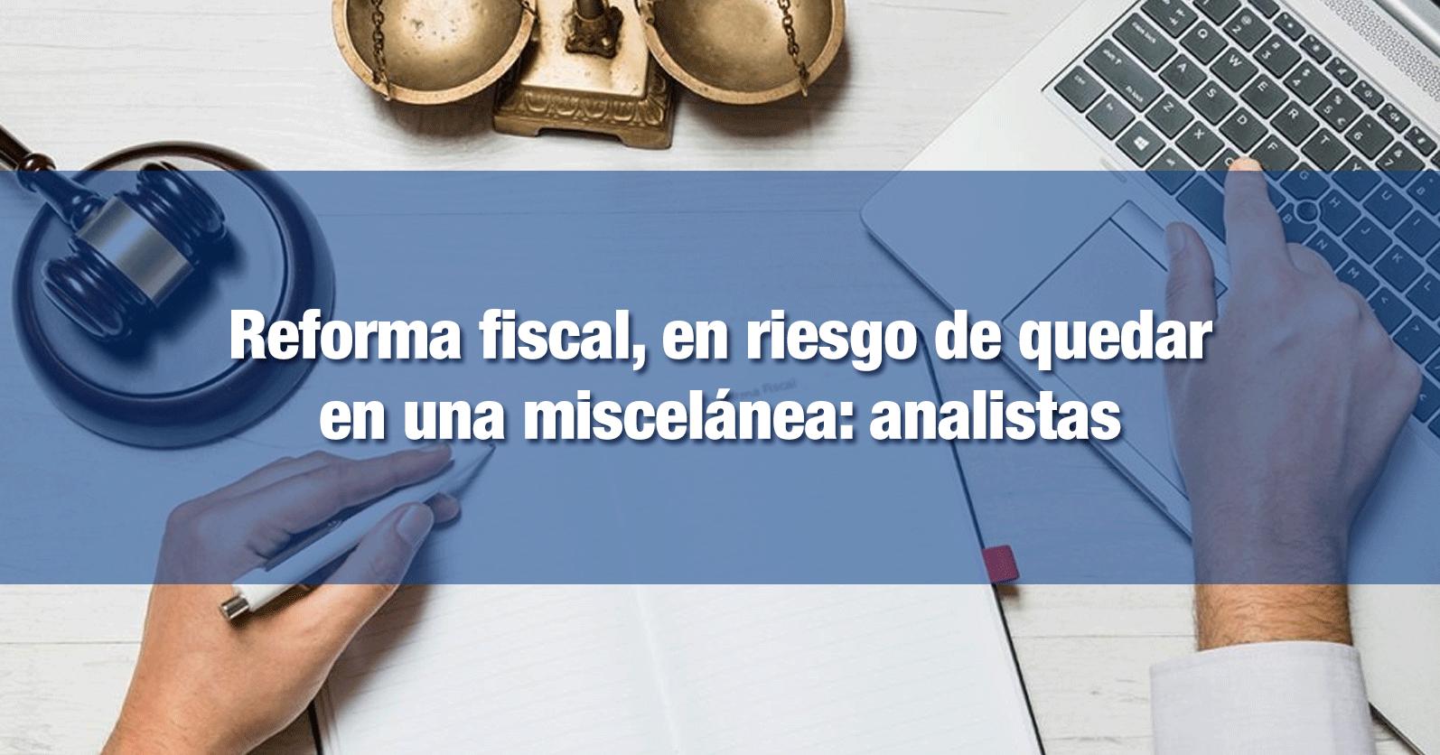 Reforma fiscal, en riesgo de quedar en una miscelánea: analistas