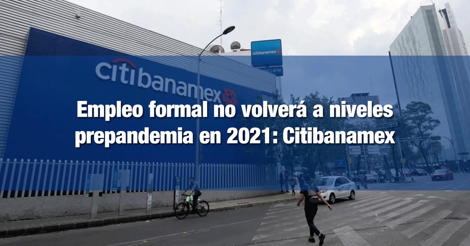 Empleo formal no volverá a niveles prepandemia en 2021: Citibanamex