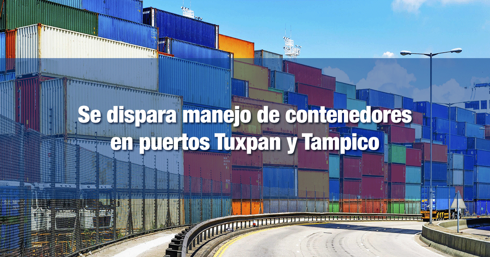 Se dispara manejo de contenedores en puertos Tuxpan y Tampico