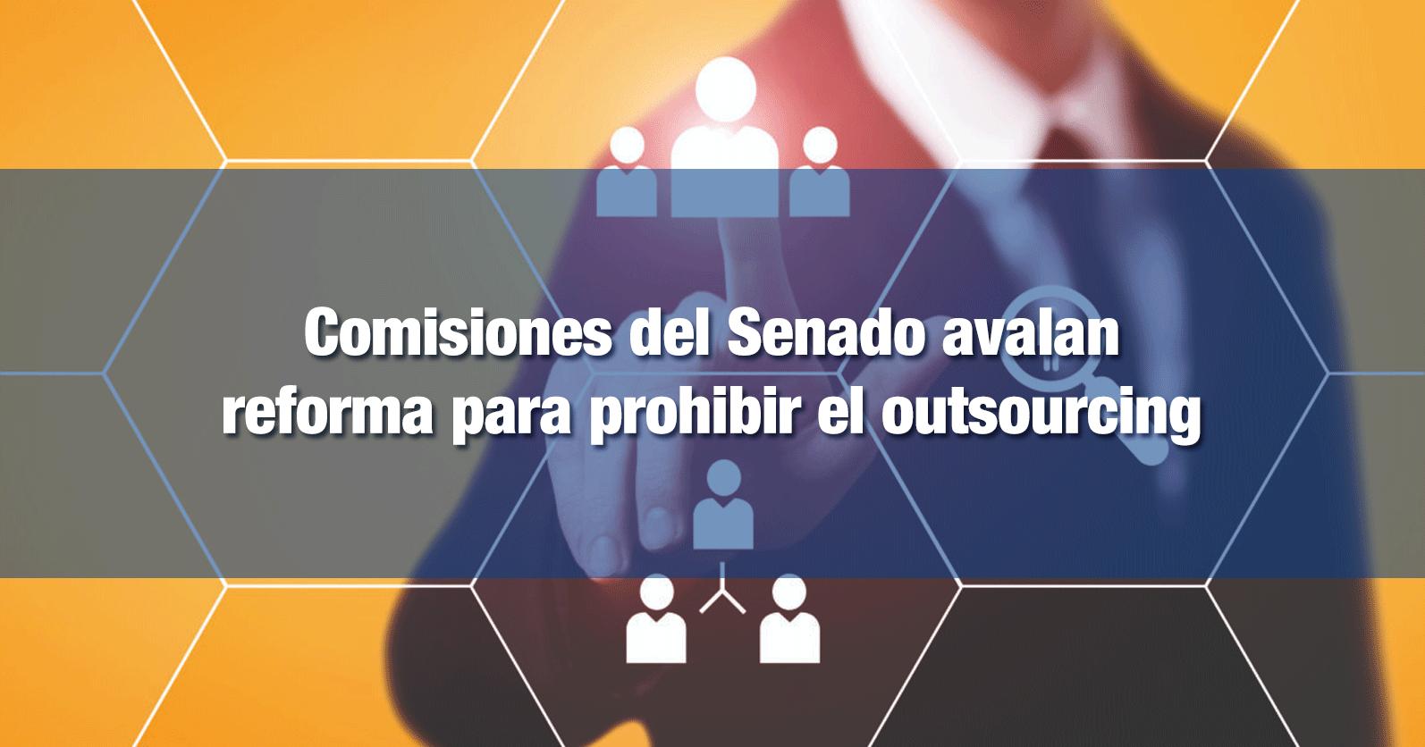 Comisiones del Senado avalan reforma para prohibir el outsourcing