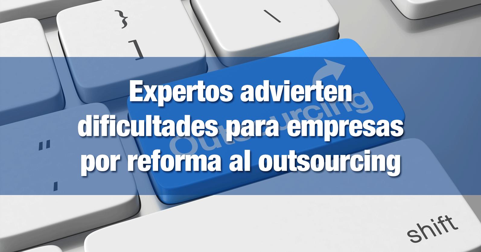 Expertos advierten dificultades para empresas por reforma al outsourcing