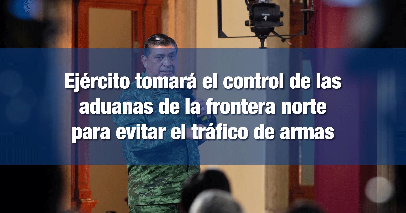 Ejército tomará el control de las aduanas de la frontera norte para evitar el tráfico de armas