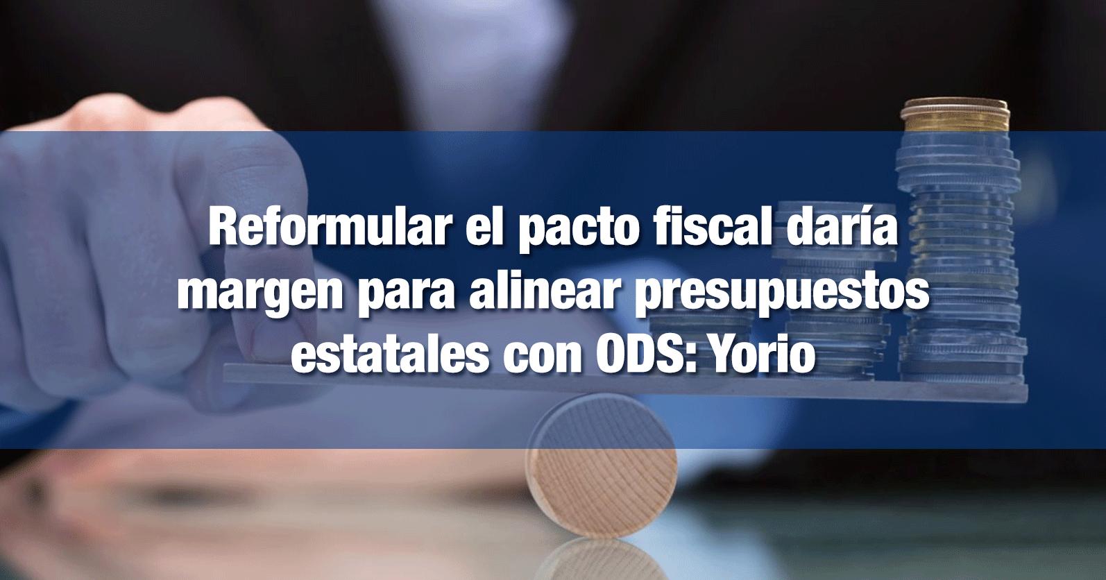 Reformular el pacto fiscal daría margen para alinear presupuestos estatales con ODS: Yorio