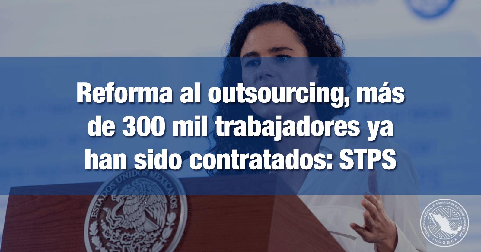Reforma al outsourcing, más de 300 mil trabajadores ya han sido contratados: STPS