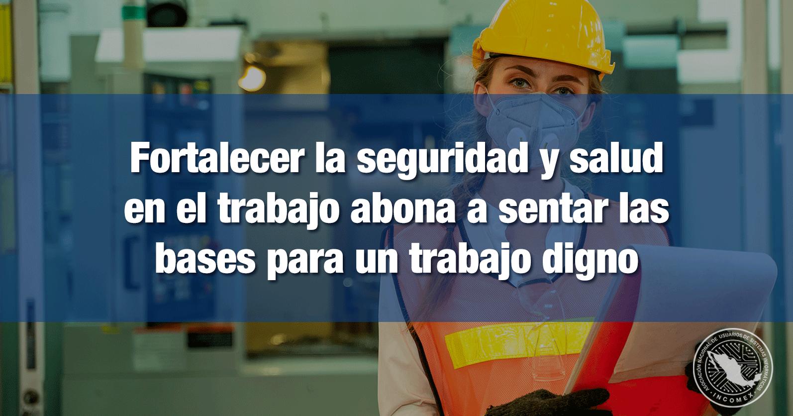 Fortalecer la seguridad y salud en el trabajo abona a sentar las bases para un trabajo digno