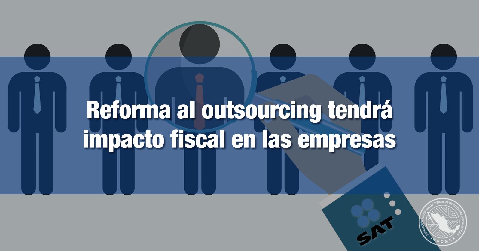 Reforma al outsourcing tendrá impacto fiscal en las empresas