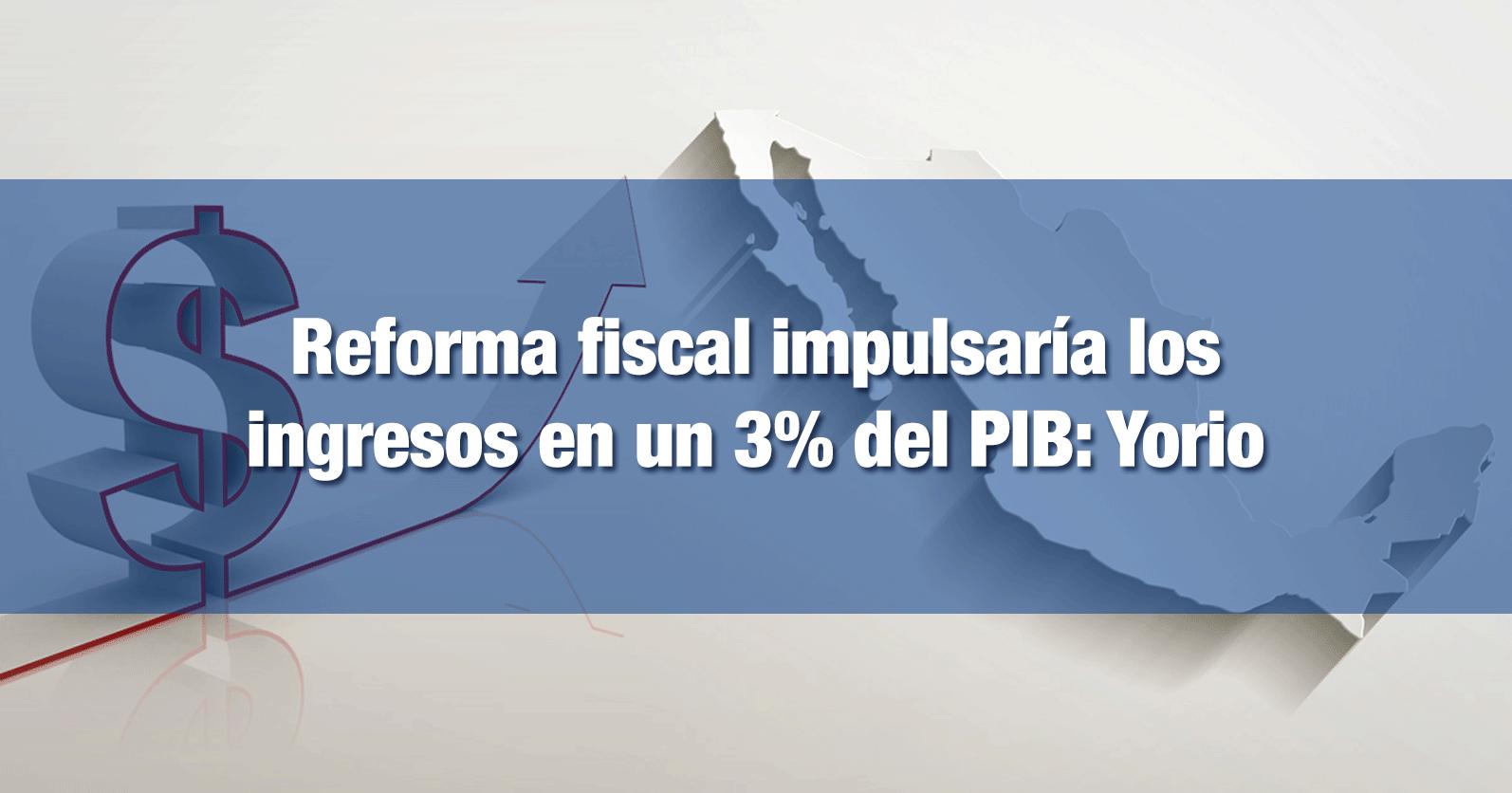 Reforma fiscal impulsaría los ingresos en un 3% del PIB: Gabriel Yorio