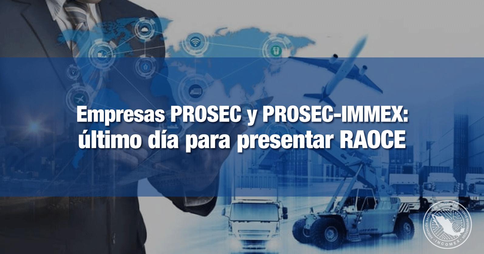 Empresas PROSEC y PROSEC-IMMEX: último día para presentar RAOCE