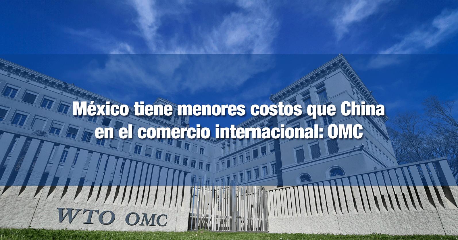México tiene menores costos que China en el comercio internacional: OMC