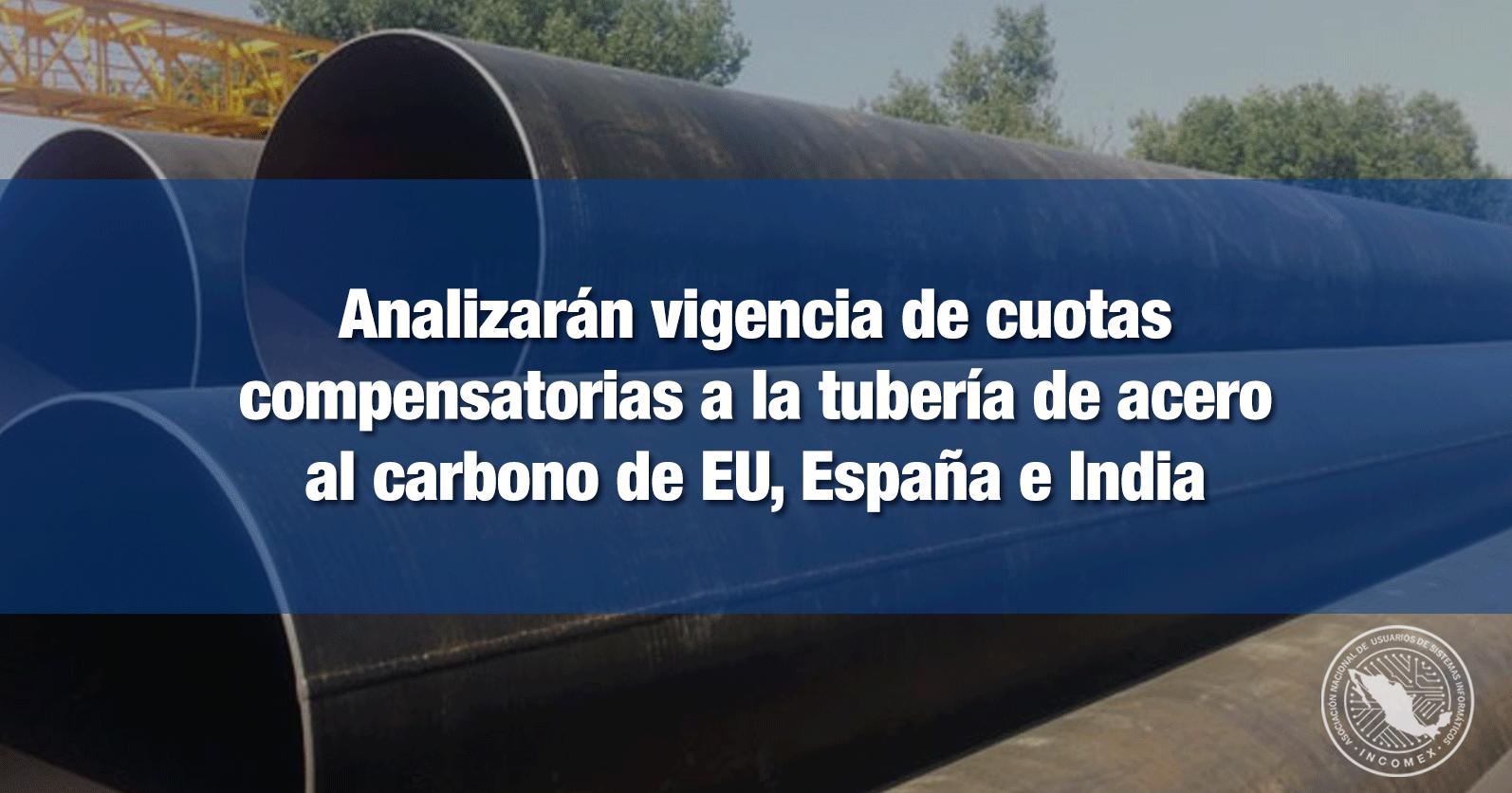 Analizarán vigencia de cuotas compensatorias a la tubería de acero al carbono de EU, España e India