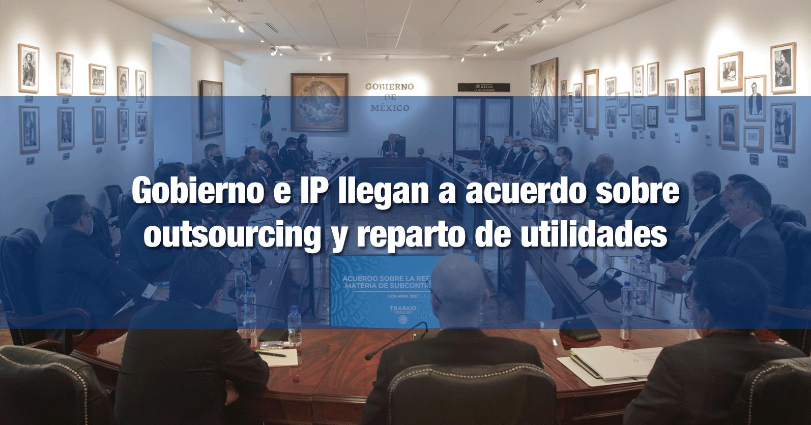 Gobierno e IP llegan a acuerdo sobre outsourcing y reparto de utilidades