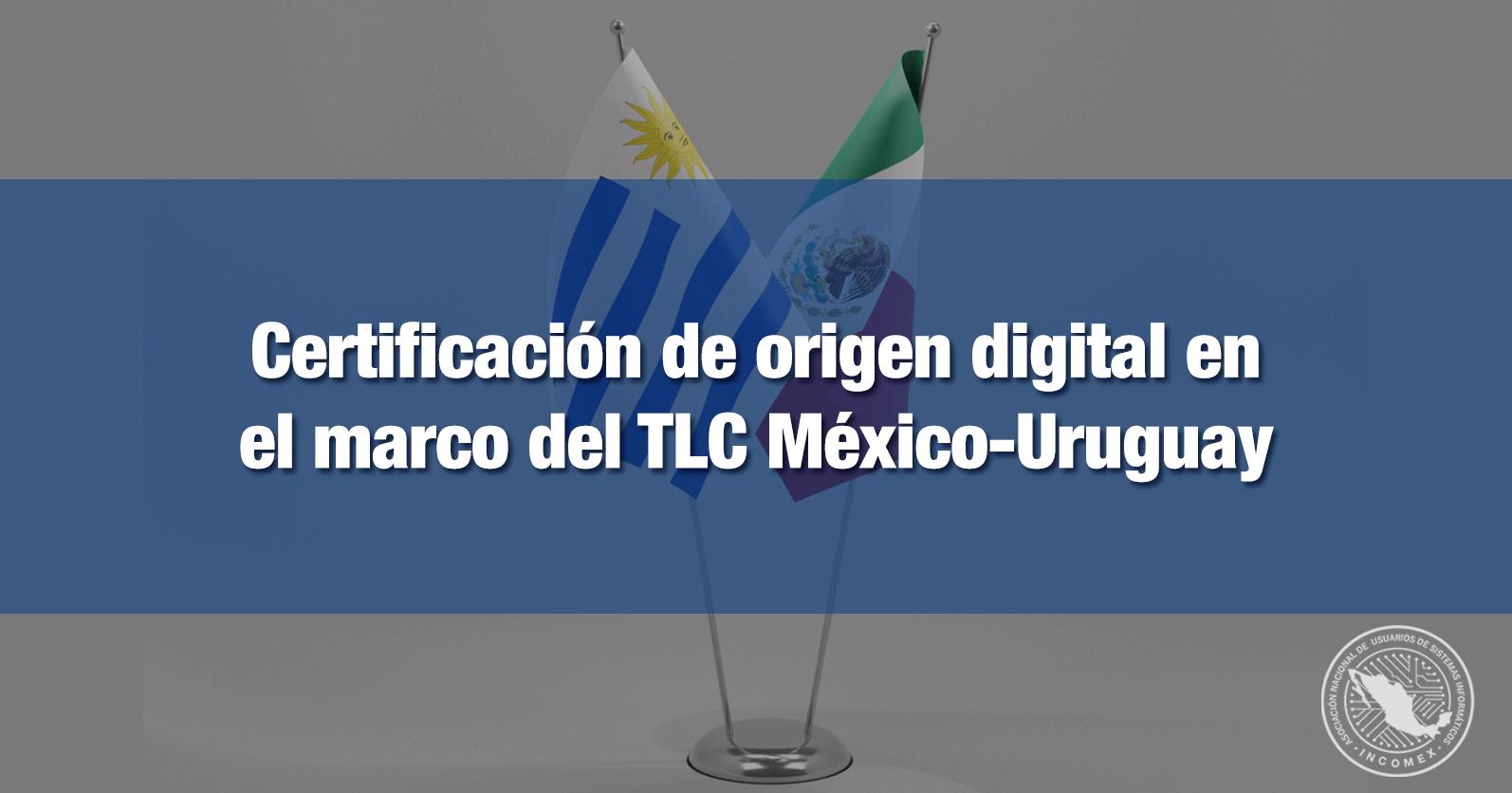 Certificación de origen digital en el marco del TLC México-Uruguay
