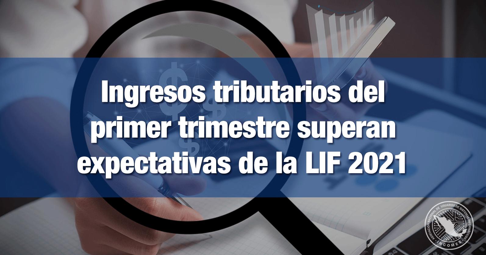 Ingresos tributarios del primer trimestre superan expectativas de la LIF 2021