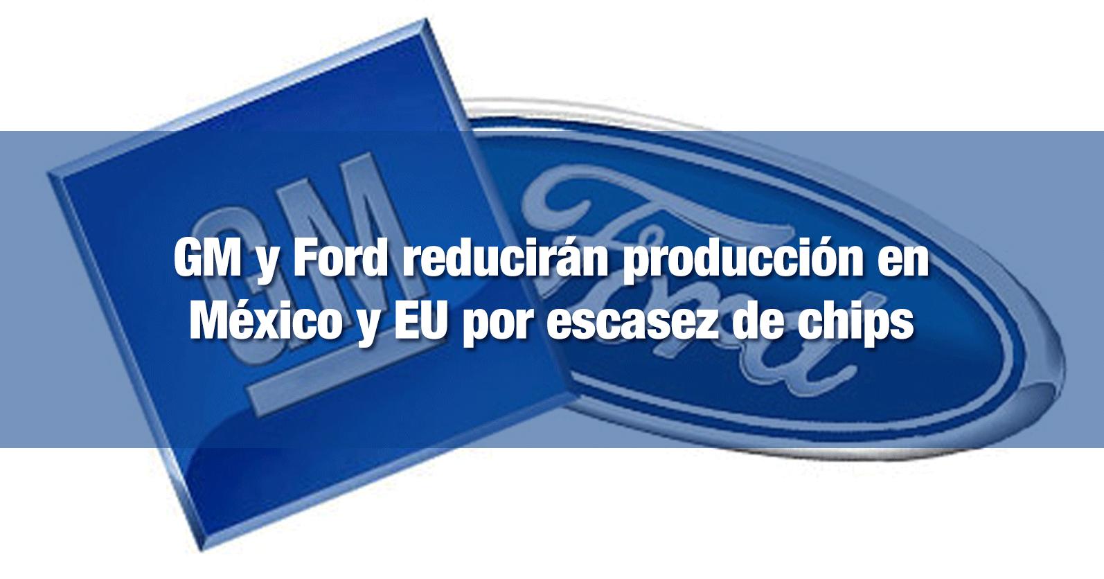 GM y Ford reducirán producción en México y EU por escasez de chips